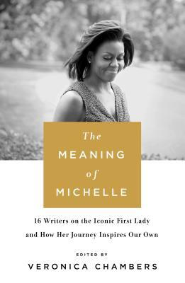 The Meaning of Michelle: 16 Writers on the Iconic First Lady and How Her Journey Inspires Our Own Book Cover